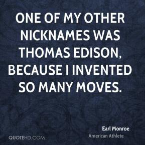 Earl Monroe - One of my other nicknames was Thomas Edison, because I invented so many moves.