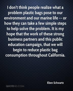 Eben Schwartz - I don't think people realize what a problem plastic bags pose to our environment and our marine life -- or how they can take a few simple steps to help solve the problem. It is my hope that the work of these strong business partners and this public education campaign, that we will begin to reduce plastic bag consumption throughout California.