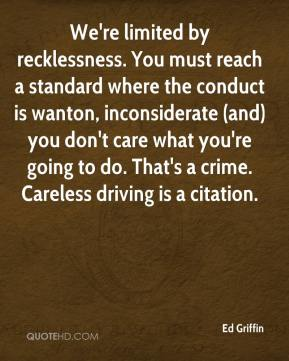 Ed Griffin - We're limited by recklessness. You must reach a standard where the conduct is wanton, inconsiderate (and) you don't care what you're going to do. That's a crime. Careless driving is a citation.