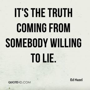 Ed Hazel - It's the truth coming from somebody willing to lie.