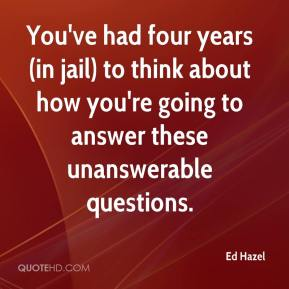 Ed Hazel - You've had four years (in jail) to think about how you're going to answer these unanswerable questions.