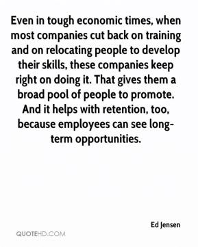 Ed Jensen - Even in tough economic times, when most companies cut back on training and on relocating people to develop their skills, these companies keep right on doing it. That gives them a broad pool of people to promote. And it helps with retention, too, because employees can see long-term opportunities.