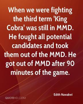 Edith Nawakwi - When we were fighting the third term 'King Cobra' was still in MMD. He fought all potential candidates and took them out of the MMD. He got out of MMD after 90 minutes of the game.
