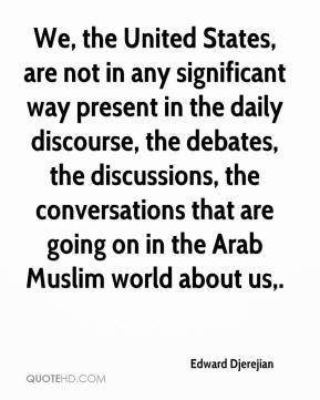 Edward Djerejian - We, the United States, are not in any significant way present in the daily discourse, the debates, the discussions, the conversations that are going on in the Arab Muslim world about us.