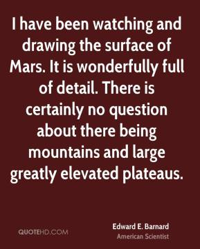 Edward E. Barnard - I have been watching and drawing the surface of Mars. It is wonderfully full of detail. There is certainly no question about there being mountains and large greatly elevated plateaus.
