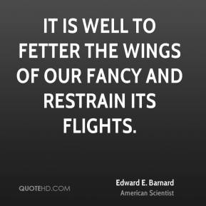 Edward E. Barnard - It is well to fetter the wings of our fancy and restrain its flights.