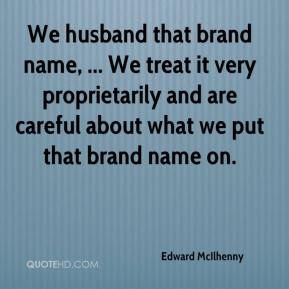 We husband that brand name, ... We treat it very proprietarily and are careful about what we put that brand name on.