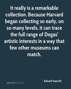 Edward Saywell - It really is a remarkable collection. Because Harvard began collecting so early, on so many levels, it can trace the full range of Degas' artistic interests in a way that few other museums can match.
