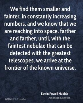 Edwin Powell Hubble - We find them smaller and fainter, in constantly increasing numbers, and we know that we are reaching into space, farther and farther, until, with the faintest nebulae that can be detected with the greatest telescopes, we arrive at the frontier of the known universe.