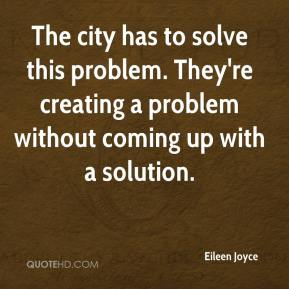 Eileen Joyce - The city has to solve this problem. They're creating a problem without coming up with a solution.