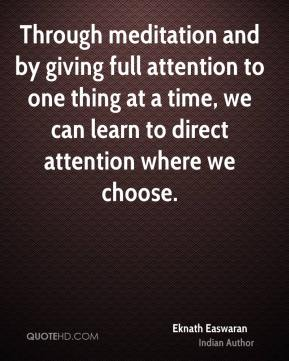 Through meditation and by giving full attention to one thing at a time, we can learn to direct attention where we choose.