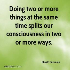 Eknath Easwaran - Doing two or more things at the same time splits our consciousness in two or more ways.