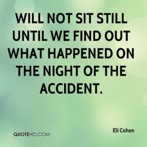 Eli Cohen - will not sit still until we find out what happened on the night of the accident.