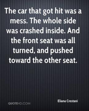 Eliana Crestani - The car that got hit was a mess. The whole side was crashed inside. And the front seat was all turned, and pushed toward the other seat.