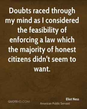 Eliot Ness - Doubts raced through my mind as I considered the feasibility of enforcing a law which the majority of honest citizens didn't seem to want.