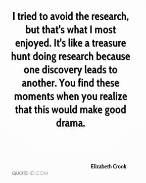 Elizabeth Crook - I tried to avoid the research, but that's what I most enjoyed. It's like a treasure hunt doing research because one discovery leads to another. You find these moments when you realize that this would make good drama.