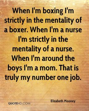 Elizabeth Mooney - When I'm boxing I'm strictly in the mentality of a boxer. When I'm a nurse I'm strictly in the mentality of a nurse. When I'm around the boys I'm a mom. That is truly my number one job.