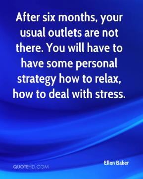 Ellen Baker - After six months, your usual outlets are not there. You will have to have some personal strategy how to relax, how to deal with stress.