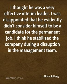 Elliott Schlang - I thought he was a very effective interim leader. I was disappointed that he evidently didn't consider himself to be a candidate for the permanent job. I think he stabilized the company during a disruption in the management team.