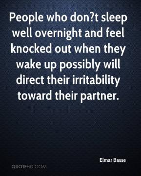 People who don?t sleep well overnight and feel knocked out when they wake up possibly will direct their irritability toward their partner.