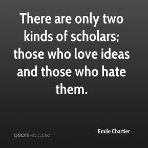 Emile Chartier - There are only two kinds of scholars; those who love ideas and those who hate them.