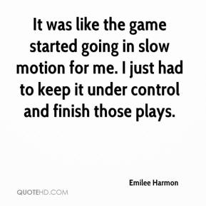Emilee Harmon - It was like the game started going in slow motion for me. I just had to keep it under control and finish those plays.