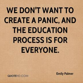 Emily Palmer - We don't want to create a panic, and the education process is for everyone.