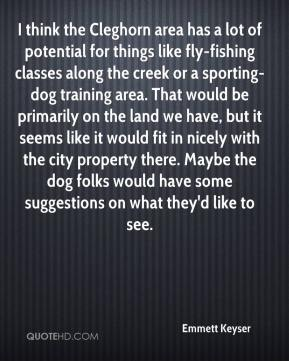 Emmett Keyser - I think the Cleghorn area has a lot of potential for things like fly-fishing classes along the creek or a sporting-dog training area. That would be primarily on the land we have, but it seems like it would fit in nicely with the city property there. Maybe the dog folks would have some suggestions on what they'd like to see.