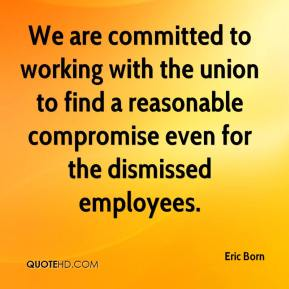 Eric Born - We are committed to working with the union to find a reasonable compromise even for the dismissed employees.