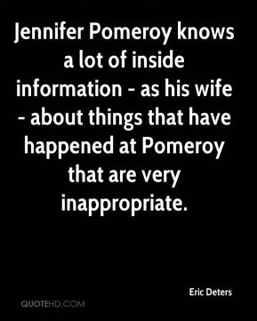 Eric Deters - Jennifer Pomeroy knows a lot of inside information - as his wife - about things that have happened at Pomeroy that are very inappropriate.