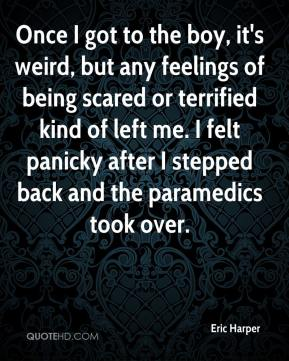 Eric Harper - Once I got to the boy, it's weird, but any feelings of being scared or terrified kind of left me. I felt panicky after I stepped back and the paramedics took over.