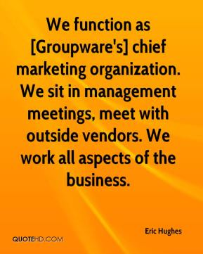Eric Hughes - We function as [Groupware's] chief marketing organization. We sit in management meetings, meet with outside vendors. We work all aspects of the business.
