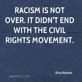 Erica Mercker - Racism is not over. It didn't end with the civil rights movement.