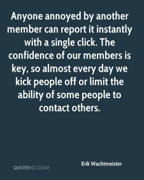 Erik Wachtmeister - Anyone annoyed by another member can report it instantly with a single click. The confidence of our members is key, so almost every day we kick people off or limit the ability of some people to contact others.