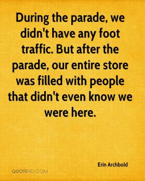Erin Archbold - During the parade, we didn't have any foot traffic. But after the parade, our entire store was filled with people that didn't even know we were here.