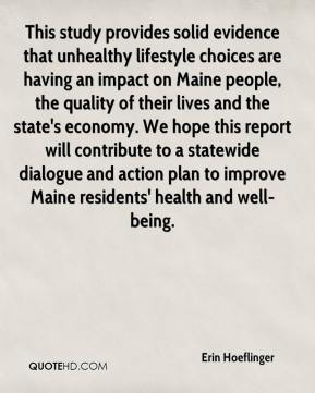 This study provides solid evidence that unhealthy lifestyle choices are having an impact on Maine people, the quality of their lives and the state's economy. We hope this report will contribute to a statewide dialogue and action plan to improve Maine residents' health and well-being.