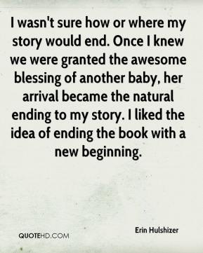 Erin Hulshizer - I wasn't sure how or where my story would end. Once I knew we were granted the awesome blessing of another baby, her arrival became the natural ending to my story. I liked the idea of ending the book with a new beginning.