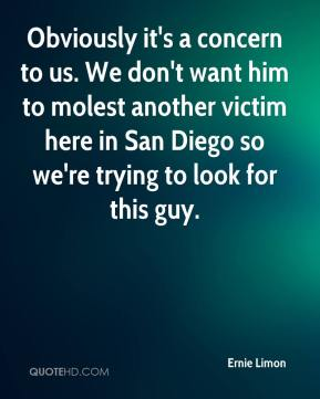 Ernie Limon - Obviously it's a concern to us. We don't want him to molest another victim here in San Diego so we're trying to look for this guy.
