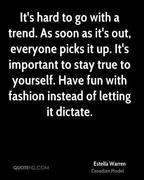 It's hard to go with a trend. As soon as it's out, everyone picks it up. It's important to stay true to yourself. Have fun with fashion instead of letting it dictate.