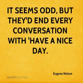 Eugene Nelson - It seems odd, but they'd end every conversation with 'Have a nice day.