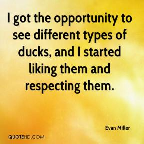 Evan Miller - I got the opportunity to see different types of ducks, and I started liking them and respecting them.