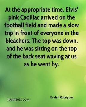 Evelyn Rodriguez - At the appropriate time, Elvis' pink Cadillac arrived on the football field and made a slow trip in front of everyone in the bleachers. The top was down, and he was sitting on the top of the back seat waving at us as he went by.