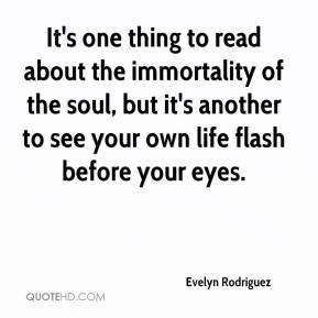 Evelyn Rodriguez - It's one thing to read about the immortality of the soul, but it's another to see your own life flash before your eyes.