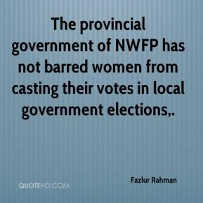 Fazlur Rahman - The provincial government of NWFP has not barred women from casting their votes in local government elections.