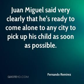 Fernando Remirez - Juan Miguel said very clearly that he's ready to come alone to any city to pick up his child as soon as possible.
