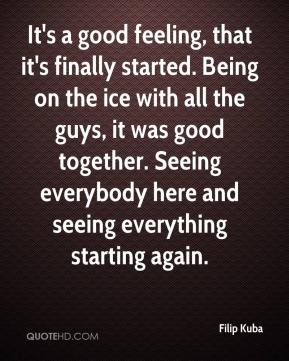 Filip Kuba - It's a good feeling, that it's finally started. Being on the ice with all the guys, it was good together. Seeing everybody here and seeing everything starting again.