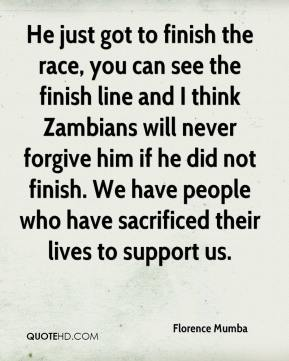 Florence Mumba - He just got to finish the race, you can see the finish line and I think Zambians will never forgive him if he did not finish. We have people who have sacrificed their lives to support us.