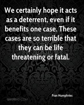 Fran Humphries - We certainly hope it acts as a deterrent, even if it benefits one case. These cases are so terrible that they can be life threatening or fatal.