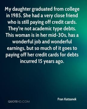 Fran Katzanek - My daughter graduated from college in 1985. She had a very close friend who is still paying off credit cards. They're not academic type debts. This woman is in her mid-30s, has a wonderful job and wonderful earnings, but so much of it goes to paying off her credit cards for debts incurred 15 years ago.
