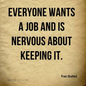 Everyone wants a job and is nervous about keeping it.